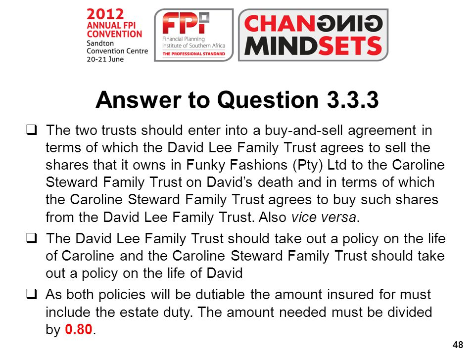 48 Answer to Question 3.3.3  The two trusts should enter into a buy-and-sell agreement in terms of which the David Lee Family Trust agrees to sell the shares that it owns in Funky Fashions (Pty) Ltd to the Caroline Steward Family Trust on David's death and in terms of which the Caroline Steward Family Trust agrees to buy such shares from the David Lee Family Trust.