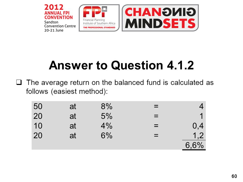 60 Answer to Question 4.1.2  The average return on the balanced fund is calculated as follows (easiest method): 50at8%=4 20at5%=1 10at4%=0,4 20at6%=1,2 6,6%