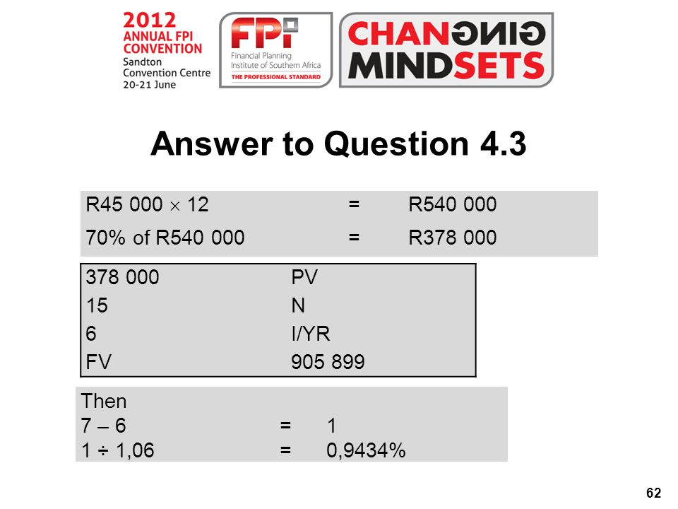 62 Answer to Question 4.3 R45 000  12 =R540 000 70% of R540 000=R378 000 378 000PV 15N 6I/YR FV905 899 Then 7 – 6=1 1 ÷ 1,06=0,9434%