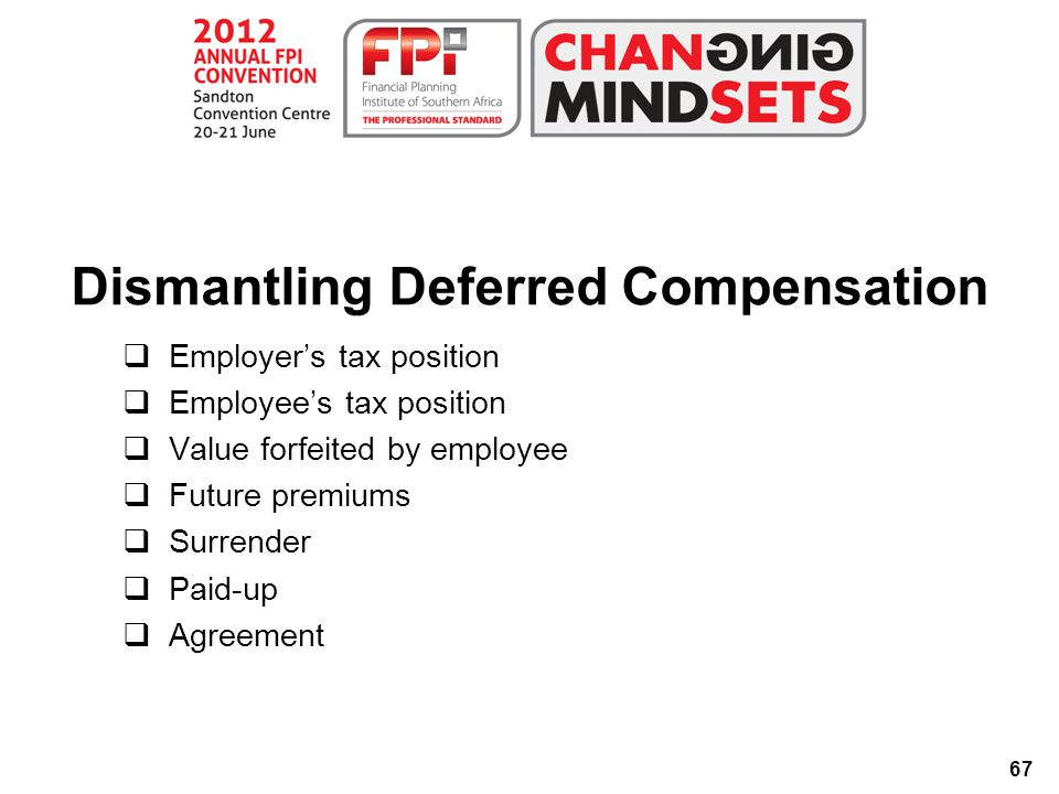67 Dismantling Deferred Compensation  Employer's tax position  Employee's tax position  Value forfeited by employee  Future premiums  Surrender  Paid-up  Agreement