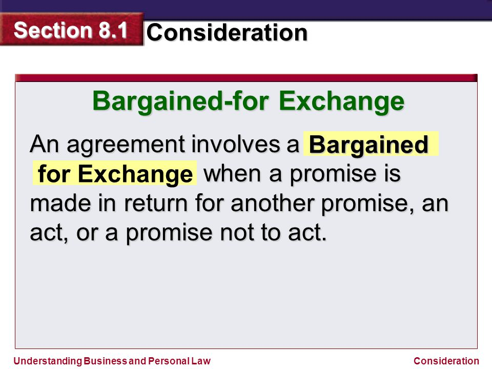 Understanding Business and Personal Law Consideration Section 8.1 Consideration An agreement involves a when a promise is made in return for another p