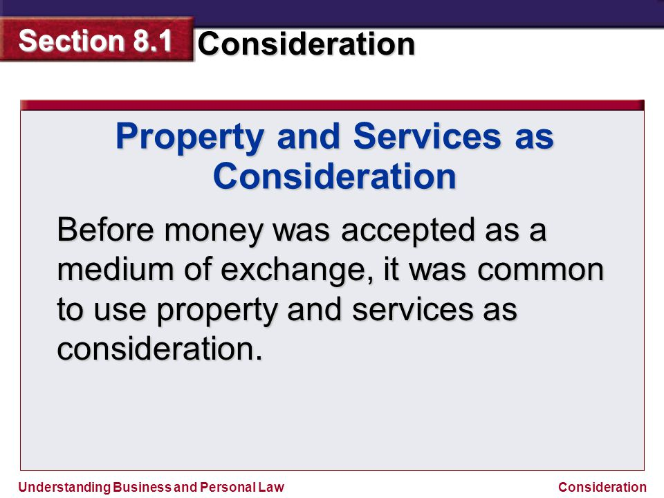 Understanding Business and Personal Law Consideration Section 8.1 Consideration Property and Services as Consideration Before money was accepted as a
