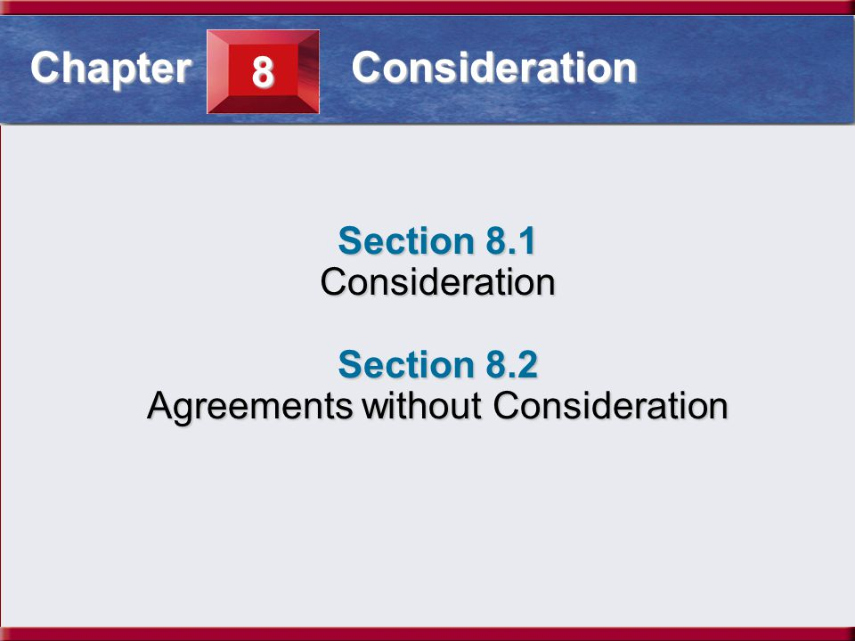 Understanding Business and Personal Law Consideration Section 8.1 Consideration Section 8.1 Consideration Section 8.2 Agreements without Consideration