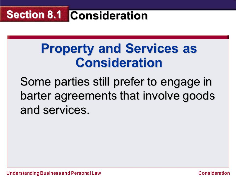 Understanding Business and Personal Law Consideration Section 8.1 Consideration Property and Services as Consideration Some parties still prefer to en