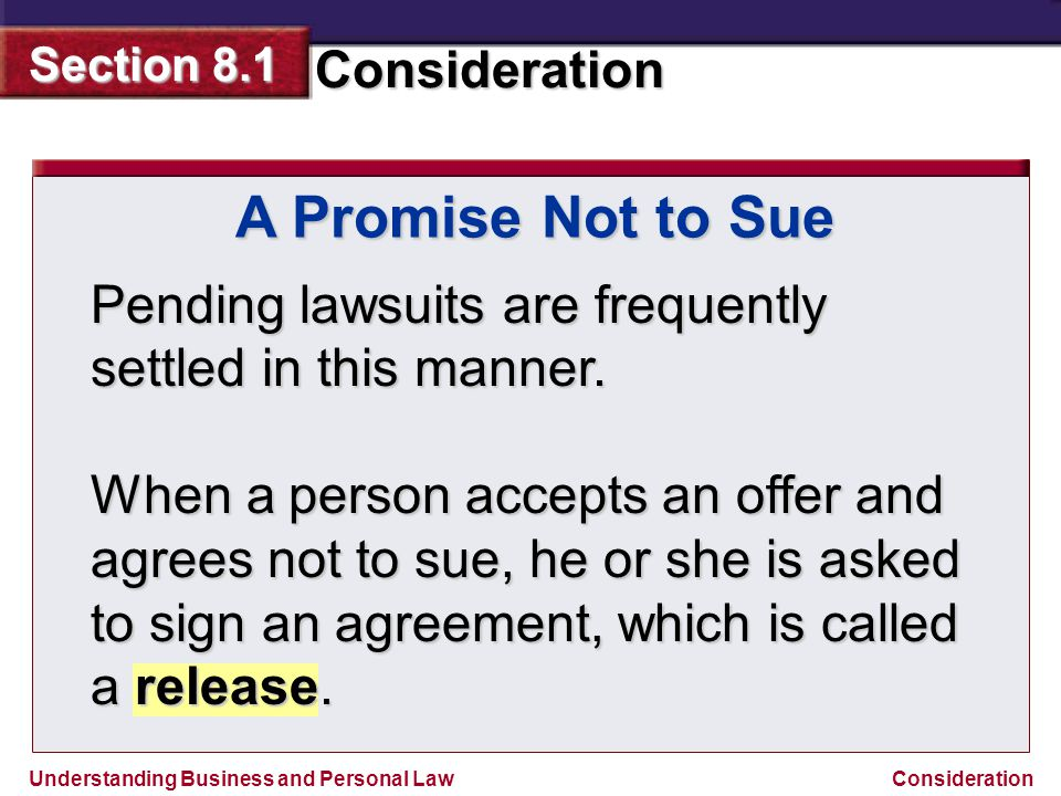 Understanding Business and Personal Law Consideration Section 8.1 Consideration A Promise Not to Sue Pending lawsuits are frequently settled in this m