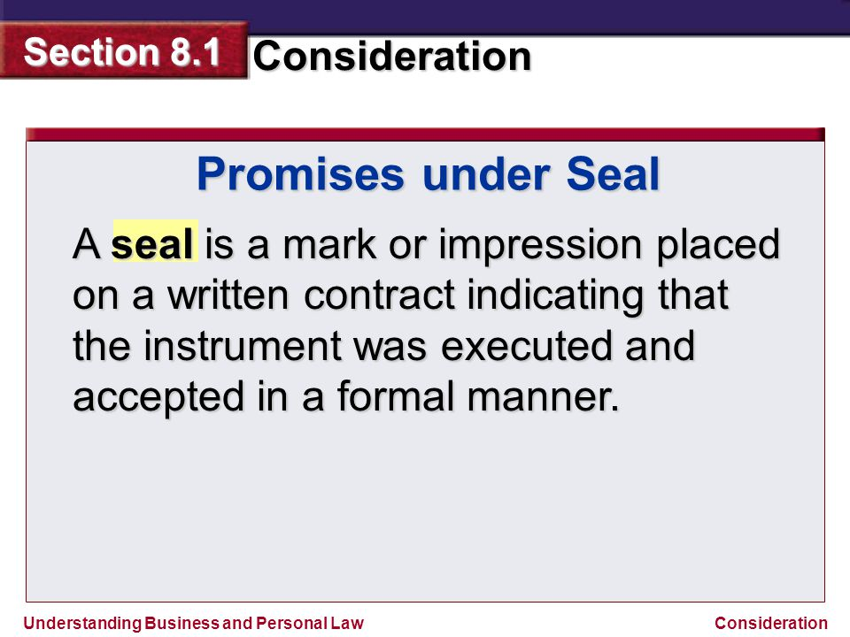 Understanding Business and Personal Law Consideration Section 8.1 Consideration Promises under Seal A seal is a mark or impression placed on a written