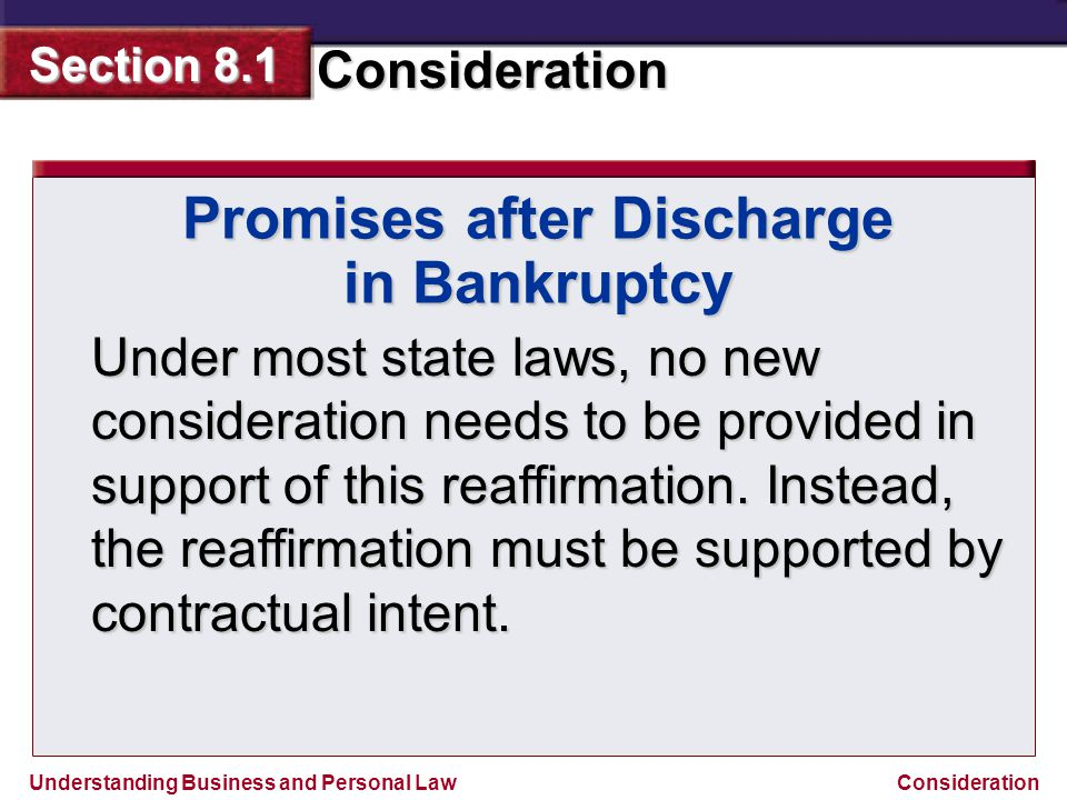 Understanding Business and Personal Law Consideration Section 8.1 Consideration Promises after Discharge in Bankruptcy Under most state laws, no new c
