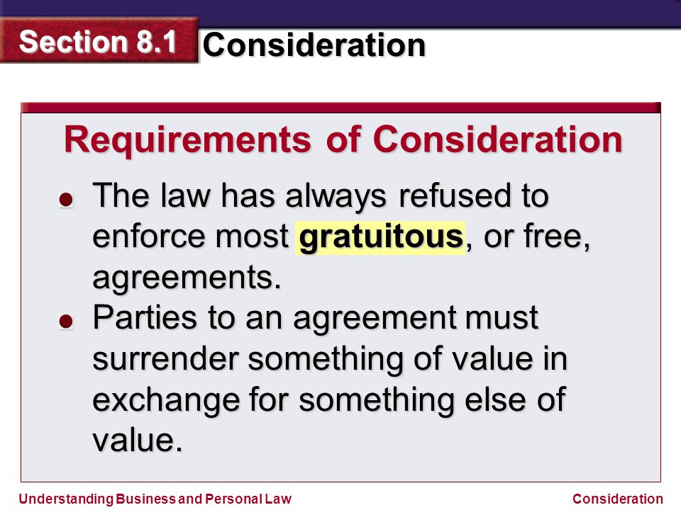 Understanding Business and Personal Law Consideration Section 8.1 Consideration The law has always refused to enforce most gratuitous, or free, agreem