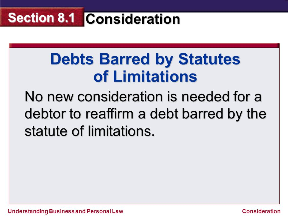 Understanding Business and Personal Law Consideration Section 8.1 Consideration Debts Barred by Statutes of Limitations No new consideration is needed