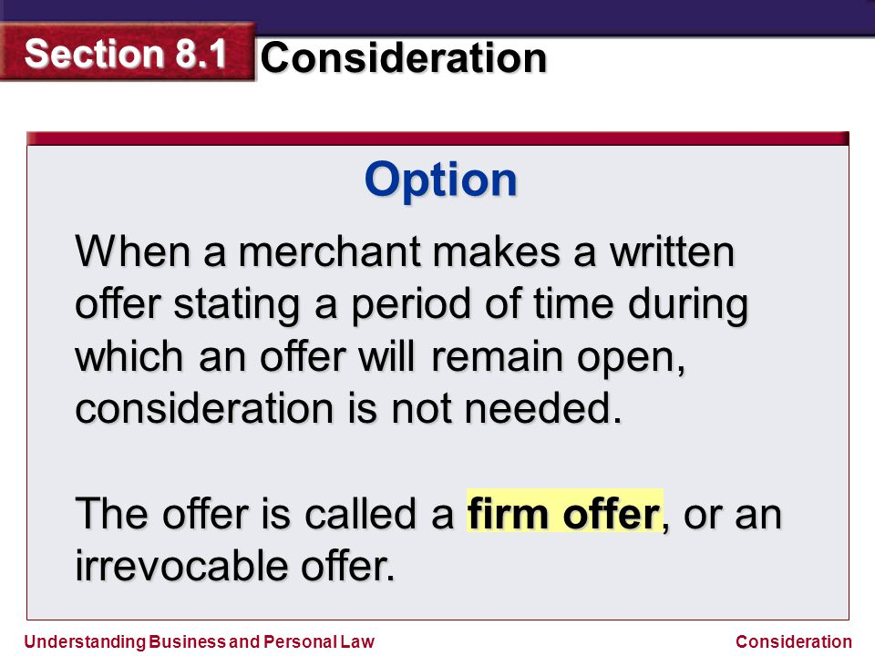 Understanding Business and Personal Law Consideration Section 8.1 Consideration Option When a merchant makes a written offer stating a period of time