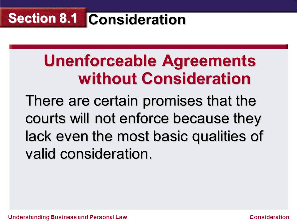 Understanding Business and Personal Law Consideration Section 8.1 Consideration Unenforceable Agreements without Consideration There are certain promi