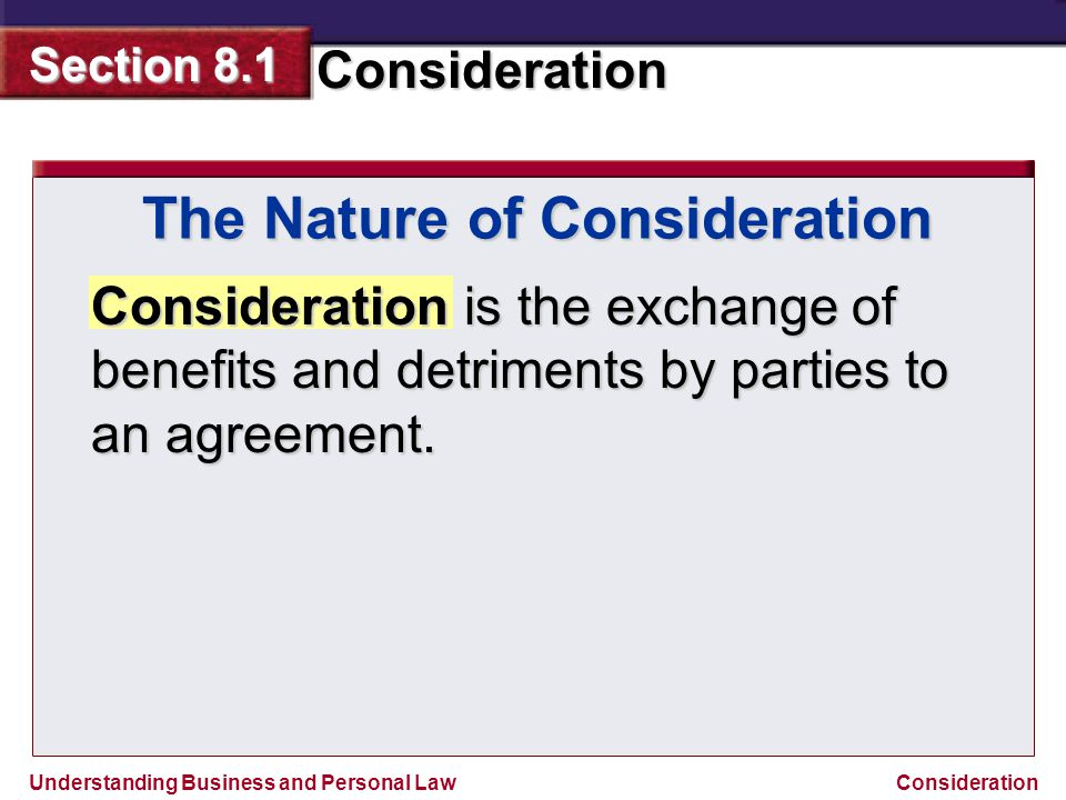 Understanding Business and Personal Law Consideration Section 8.1 Consideration Consideration is the exchange of benefits and detriments by parties to