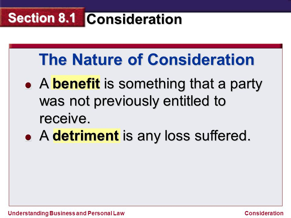 Understanding Business and Personal Law Consideration Section 8.1 Consideration A benefit is something that a party was not previously entitled to rec