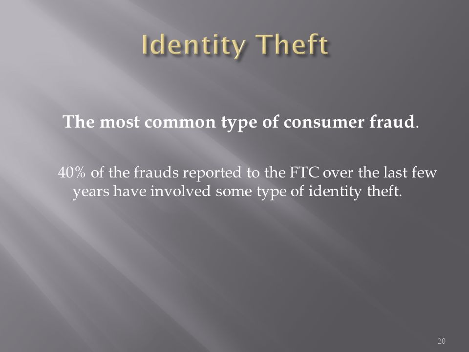 The most common type of consumer fraud. 40% of the frauds reported to the FTC over the last few years have involved some type of identity theft. 20