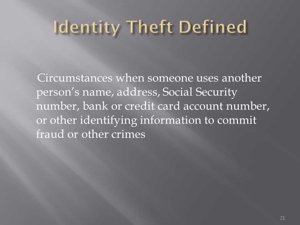 Circumstances when someone uses another person's name, address, Social Security number, bank or credit card account number, or other identifying infor