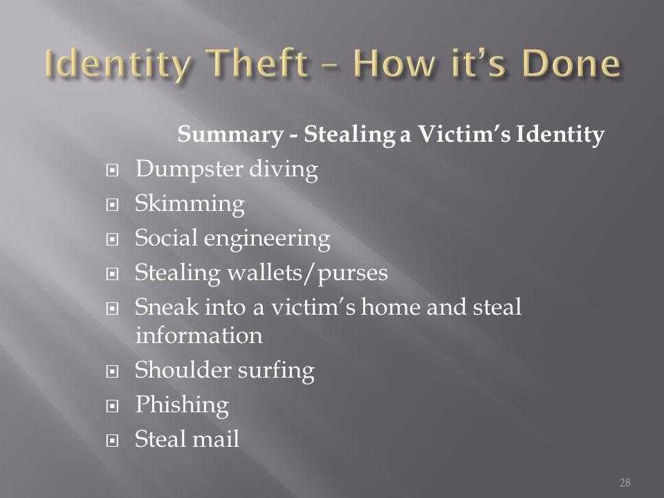 Summary - Stealing a Victim's Identity  Dumpster diving  Skimming  Social engineering  Stealing wallets/purses  Sneak into a victim's home and st