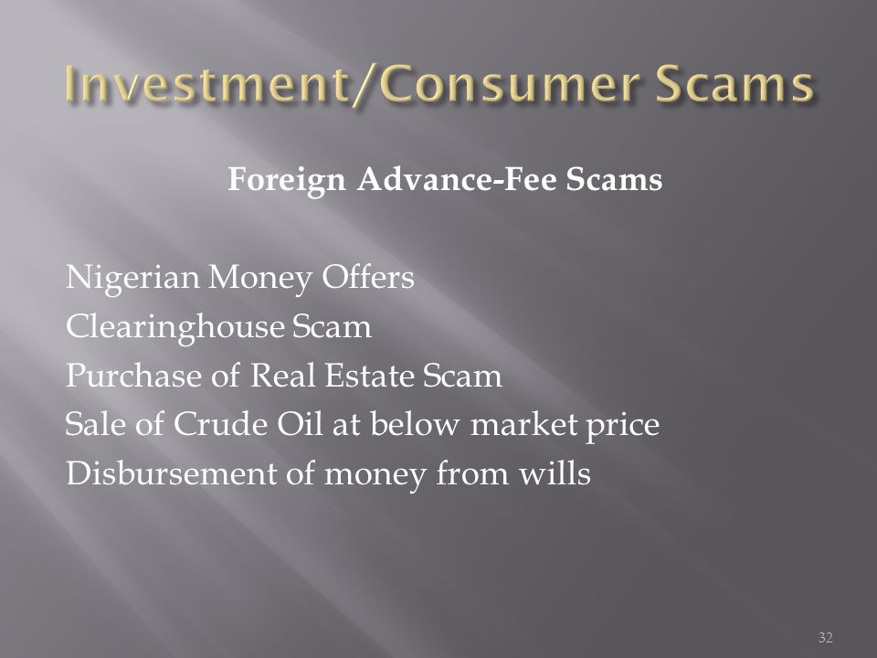 Foreign Advance-Fee Scams Nigerian Money Offers Clearinghouse Scam Purchase of Real Estate Scam Sale of Crude Oil at below market price Disbursement o