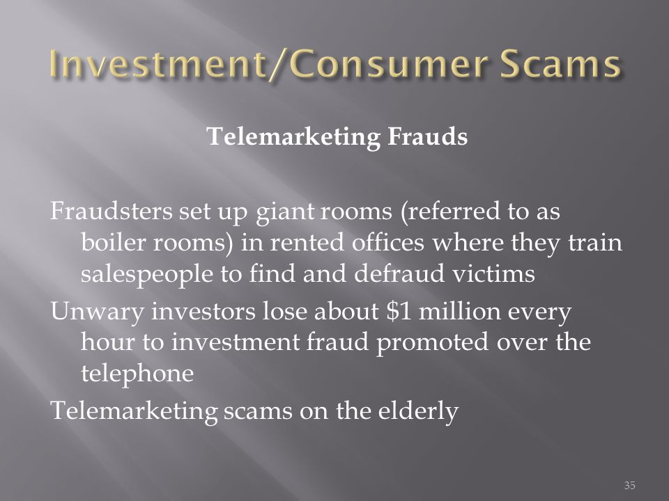 Telemarketing Frauds Fraudsters set up giant rooms (referred to as boiler rooms) in rented offices where they train salespeople to find and defraud vi