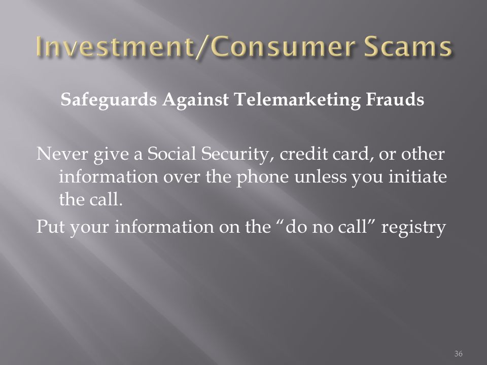 Safeguards Against Telemarketing Frauds Never give a Social Security, credit card, or other information over the phone unless you initiate the call. P