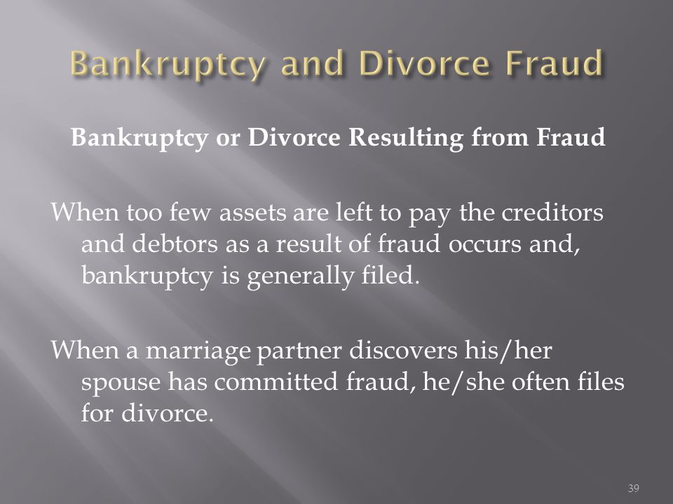 Bankruptcy or Divorce Resulting from Fraud When too few assets are left to pay the creditors and debtors as a result of fraud occurs and, bankruptcy i