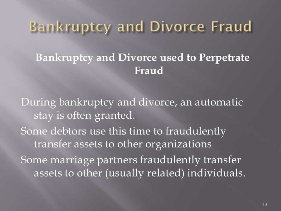 Bankruptcy and Divorce used to Perpetrate Fraud During bankruptcy and divorce, an automatic stay is often granted. Some debtors use this time to fraud