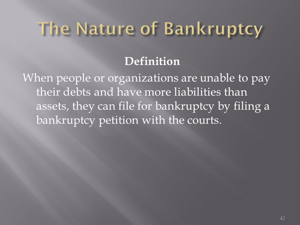 Definition When people or organizations are unable to pay their debts and have more liabilities than assets, they can file for bankruptcy by filing a