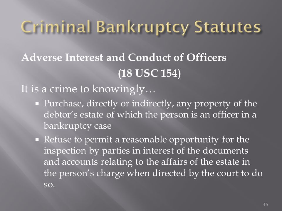 Adverse Interest and Conduct of Officers (18 USC 154) It is a crime to knowingly…  Purchase, directly or indirectly, any property of the debtor's est