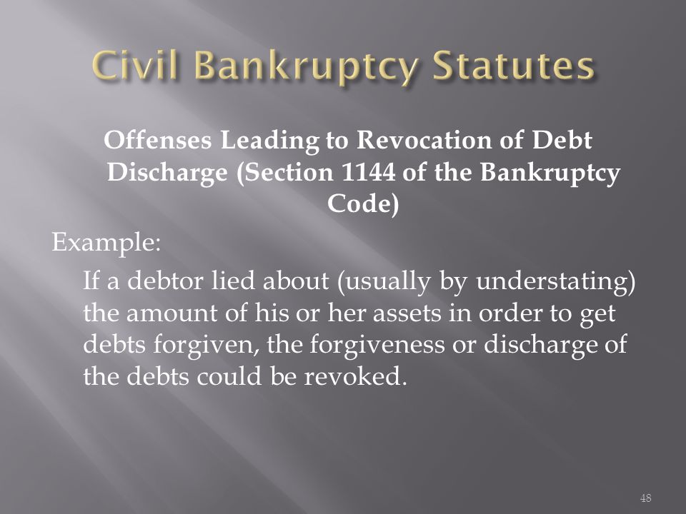 Offenses Leading to Revocation of Debt Discharge (Section 1144 of the Bankruptcy Code) Example: If a debtor lied about (usually by understating) the a