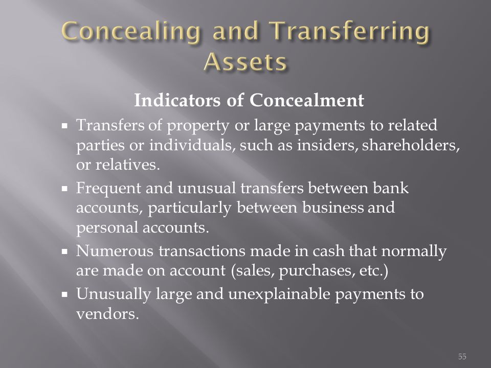 Indicators of Concealment  Transfers of property or large payments to related parties or individuals, such as insiders, shareholders, or relatives. 