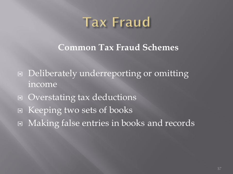 Common Tax Fraud Schemes  Deliberately underreporting or omitting income  Overstating tax deductions  Keeping two sets of books  Making false entr