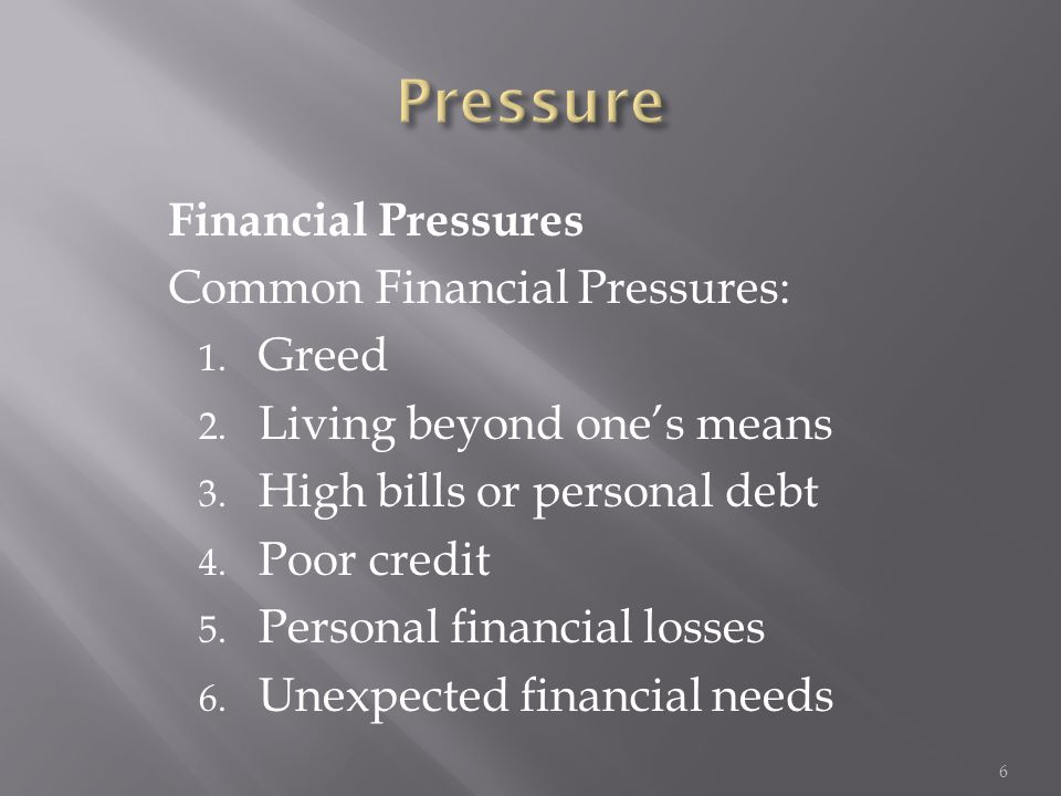 Financial Pressures Common Financial Pressures: 1. Greed 2. Living beyond one's means 3. High bills or personal debt 4. Poor credit 5. Personal financ