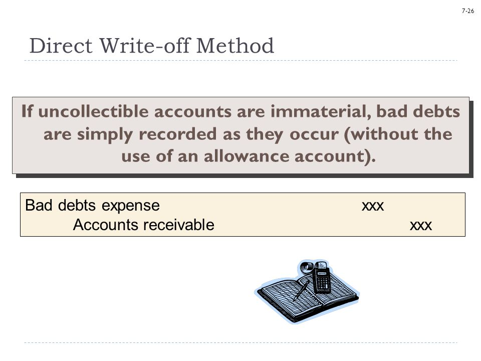 7-26 If uncollectible accounts are immaterial, bad debts are simply recorded as they occur (without the use of an allowance account). Direct Write-off