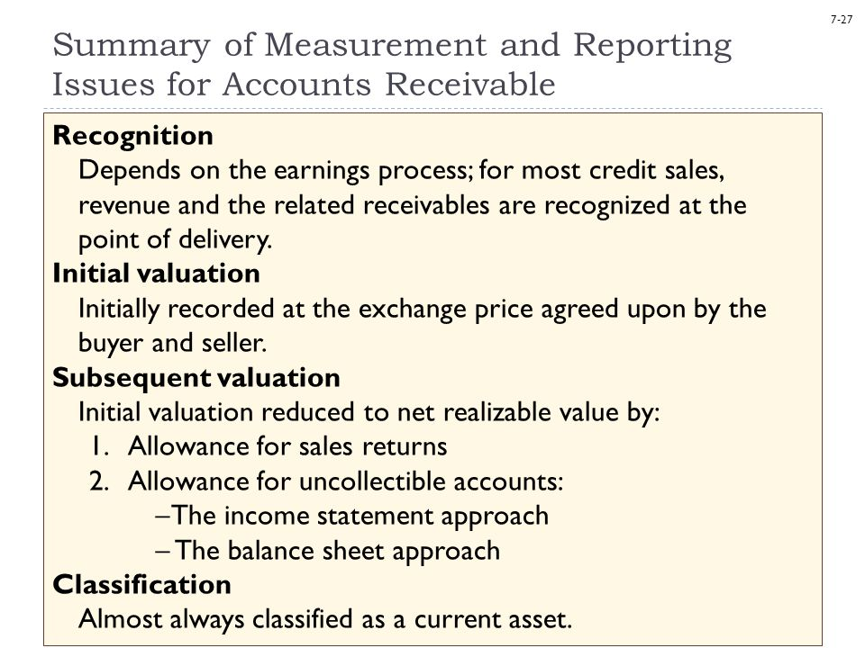 7-27 Summary of Measurement and Reporting Issues for Accounts Receivable Recognition Depends on the earnings process; for most credit sales, revenue a