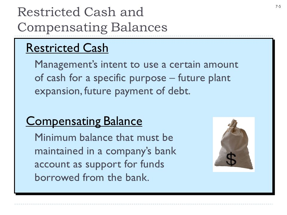 7-5 Restricted Cash and Compensating Balances Restricted Cash Management's intent to use a certain amount of cash for a specific purpose – future plan