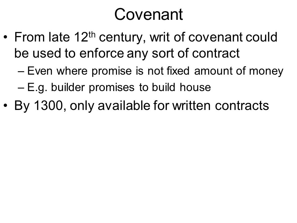 Covenant From late 12 th century, writ of covenant could be used to enforce any sort of contract –Even where promise is not fixed amount of money –E.g.