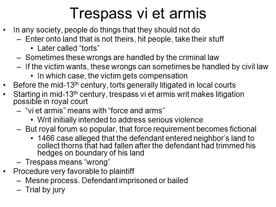 Trespass vi et armis In any society, people do things that they should not do –Enter onto land that is not theirs, hit people, take their stuff Later called torts –Sometimes these wrongs are handled by the criminal law –If the victim wants, these wrongs can sometimes be handled by civil law In which case, the victim gets compensation Before the mid-13 th century, torts generally litigated in local courts Starting in mid-13 th century, trespass vi et armis writ makes litigation possible in royal court – vi et armis means with force and arms Writ initially intended to address serious violence –But royal forum so popular, that force requirement becomes fictional 1466 case alleged that the defendant entered neighbor's land to collect thorns that had fallen after the defendant had trimmed his hedges on boundary of his land –Trespass means wrong Procedure very favorable to plaintiff –Mesne process.