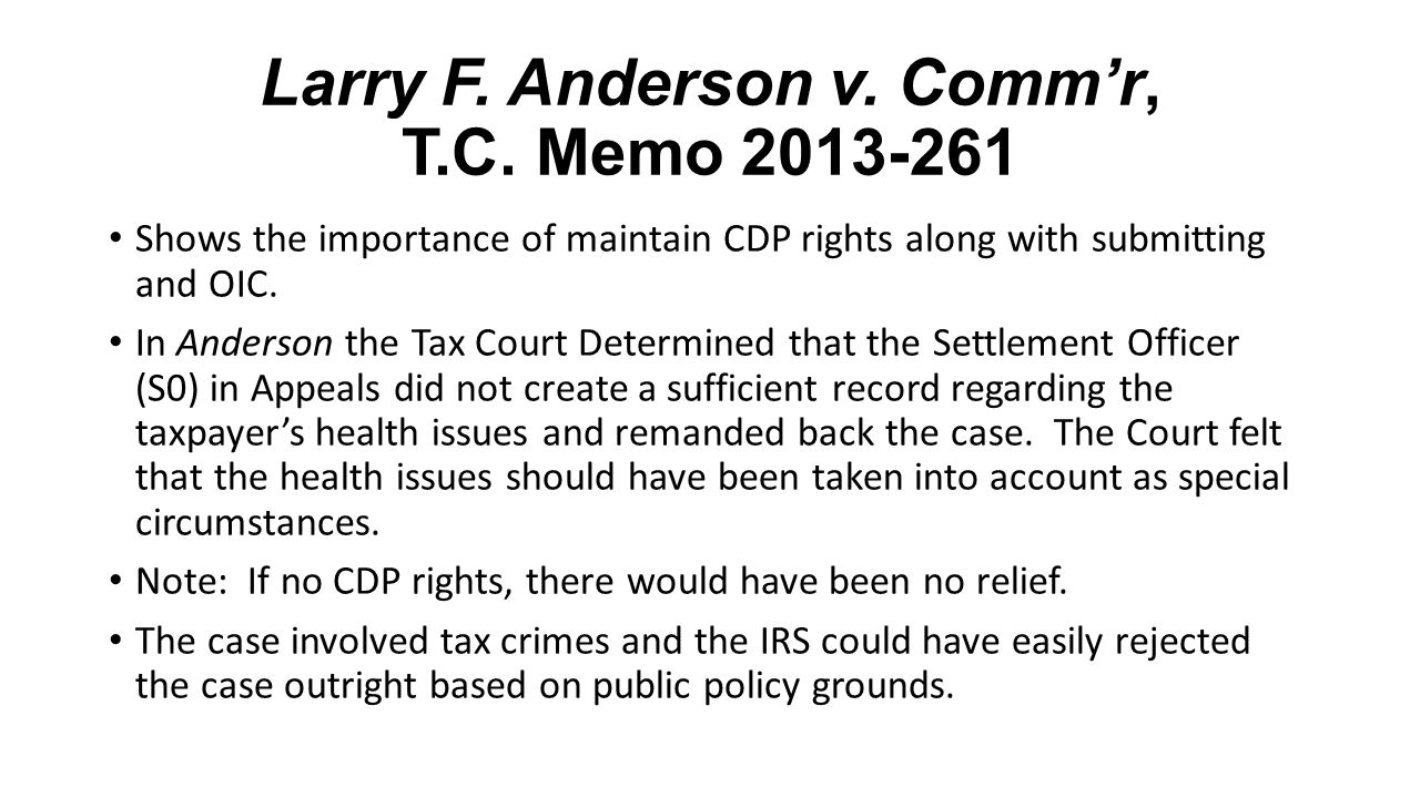Larry F. Anderson v. Comm'r, T.C. Memo 2013-261 Shows the importance of maintain CDP rights along with submitting and OIC. In Anderson the Tax Court D