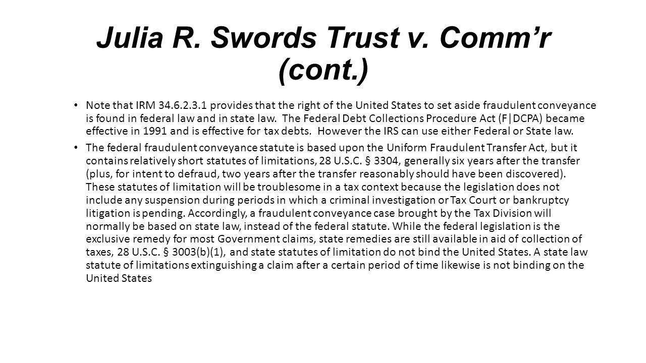 Julia R. Swords Trust v. Comm'r (cont.) Note that IRM 34.6.2.3.1 provides that the right of the United States to set aside fraudulent conveyance is fo