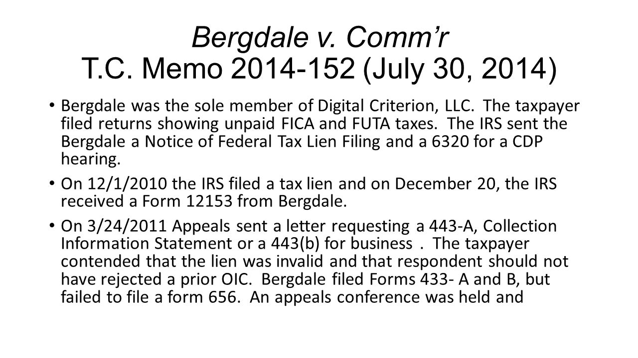 Bergdale v. Comm'r T.C. Memo 2014-152 (July 30, 2014) Bergdale was the sole member of Digital Criterion, LLC. The taxpayer filed returns showing unpai