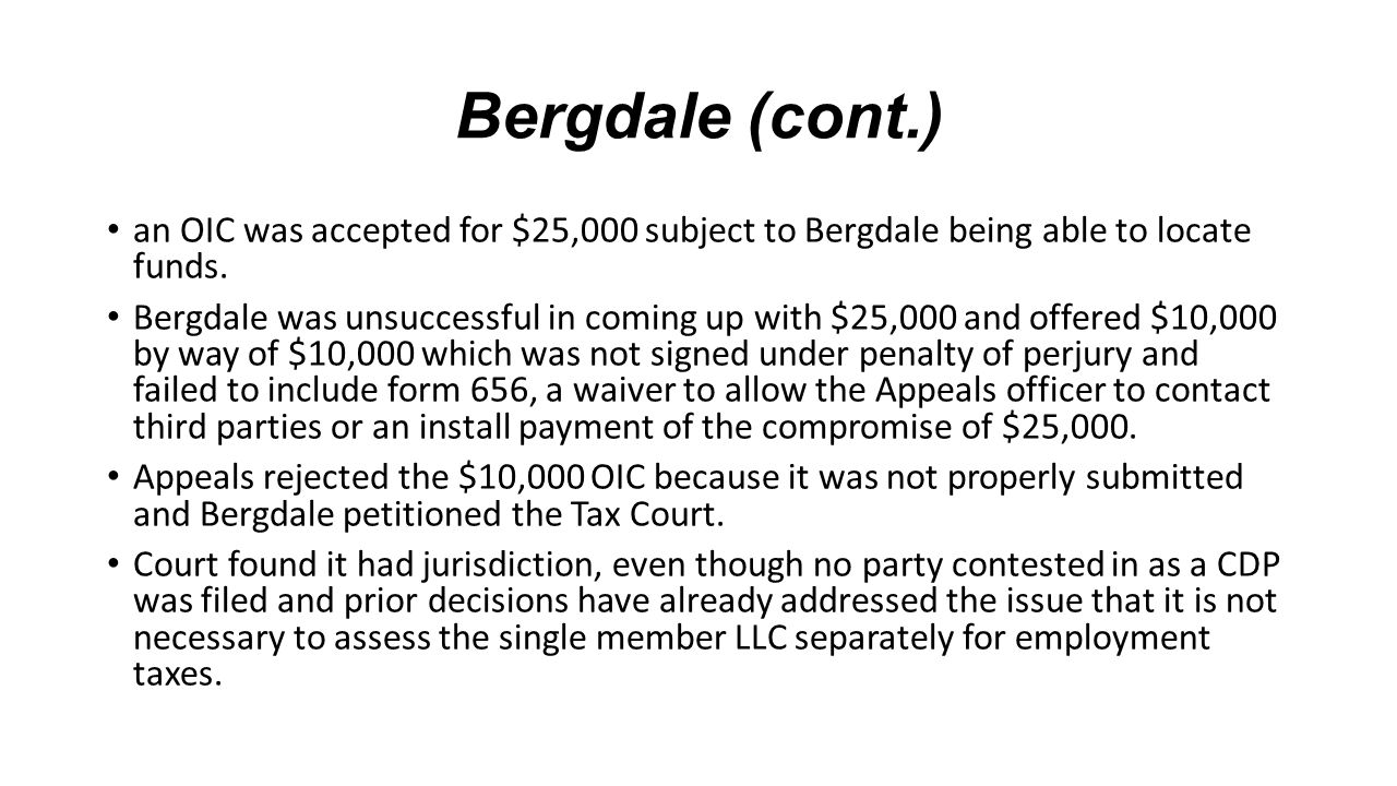 Bergdale (cont.) an OIC was accepted for $25,000 subject to Bergdale being able to locate funds. Bergdale was unsuccessful in coming up with $25,000 a