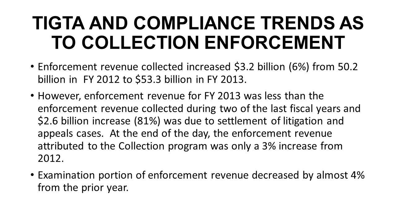 TIGTA AND COMPLIANCE TRENDS AS TO COLLECTION ENFORCEMENT Enforcement revenue collected increased $3.2 billion (6%) from 50.2 billion in FY 2012 to $53