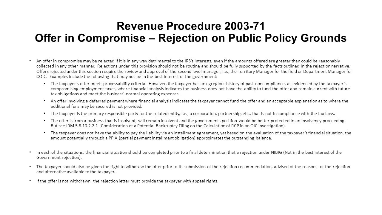 Revenue Procedure 2003-71 Offer in Compromise – Rejection on Public Policy Grounds An offer in compromise may be rejected if it is in any way detrimen