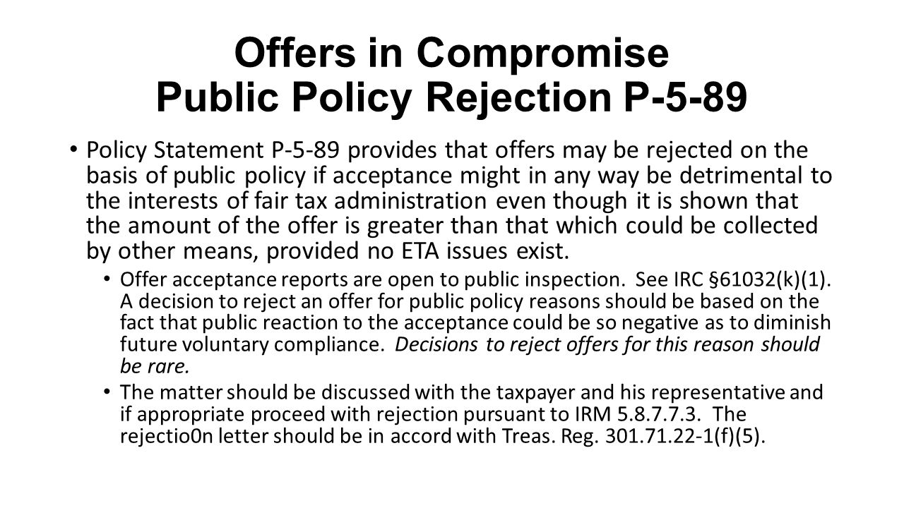 Offers in Compromise Public Policy Rejection P-5-89 Policy Statement P-5-89 provides that offers may be rejected on the basis of public policy if acce