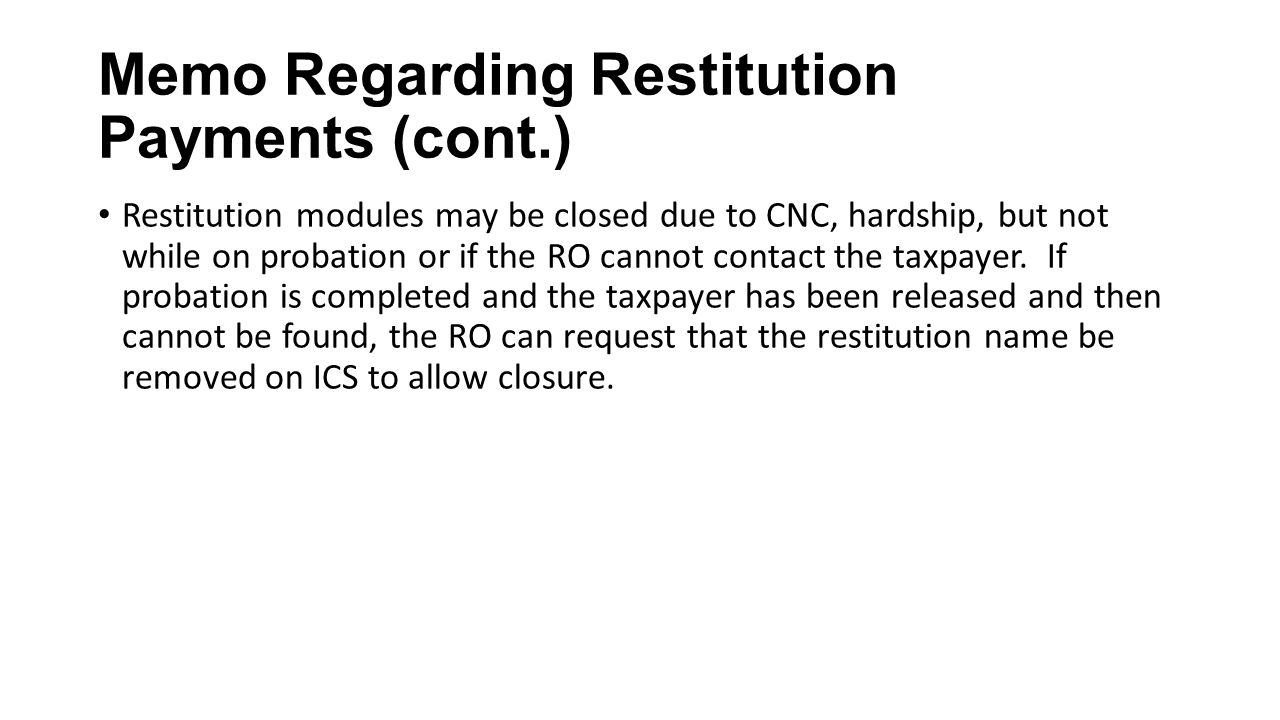 Memo Regarding Restitution Payments (cont.) Restitution modules may be closed due to CNC, hardship, but not while on probation or if the RO cannot con