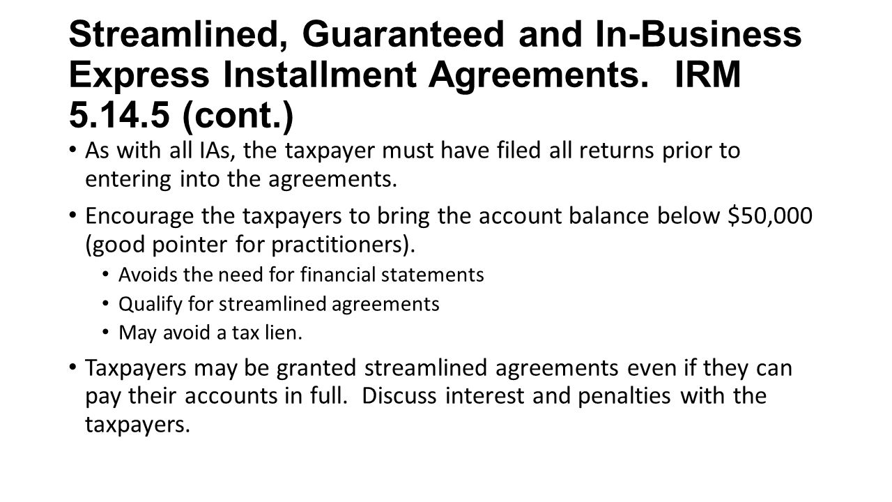 Streamlined, Guaranteed and In-Business Express Installment Agreements. IRM 5.14.5 (cont.) As with all IAs, the taxpayer must have filed all returns p