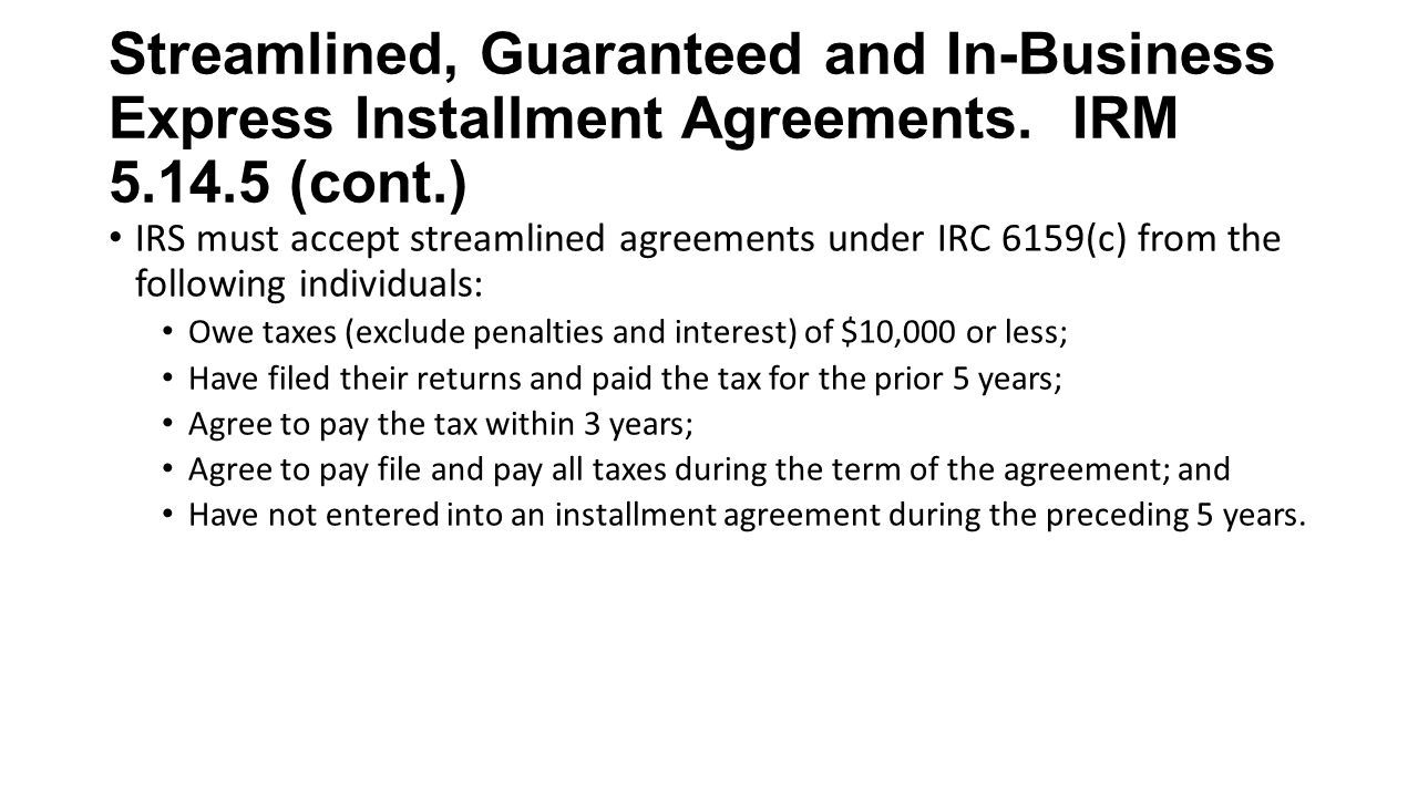 Streamlined, Guaranteed and In-Business Express Installment Agreements. IRM 5.14.5 (cont.) IRS must accept streamlined agreements under IRC 6159(c) fr