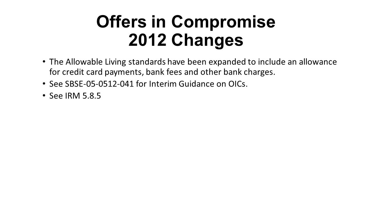 Offers in Compromise 2012 Changes The Allowable Living standards have been expanded to include an allowance for credit card payments, bank fees and ot
