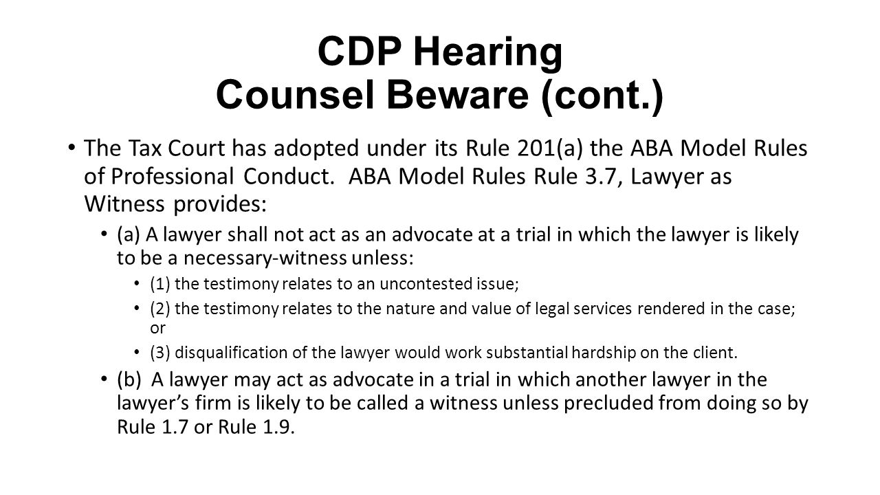 CDP Hearing Counsel Beware (cont.) The Tax Court has adopted under its Rule 201(a) the ABA Model Rules of Professional Conduct. ABA Model Rules Rule 3