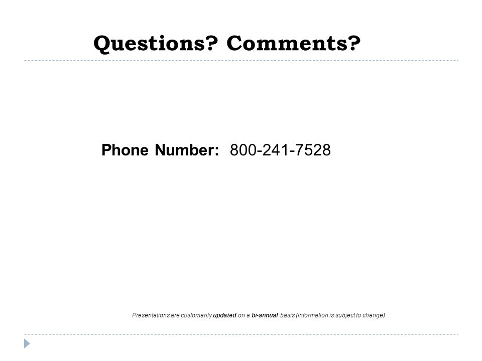 Questions? Comments? Phone Number: 800-241-7528 Presentations are customarily updated on a bi-annual basis (information is subject to change).