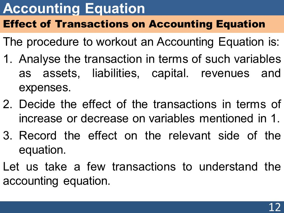 Accounting Equation Effect of Transactions on Accounting Equation The procedure to workout an Accounting Equation is: 1.Analyse the transaction in terms of such variables as assets, liabilities, capital.